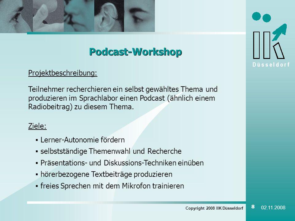 D ü s s e l d o r f Copyright 2008 IIK Düsseldorf 8 02.11.2008 Podcast-Workshop Projektbeschreibung: Teilnehmer recherchieren ein selbst gewähltes The