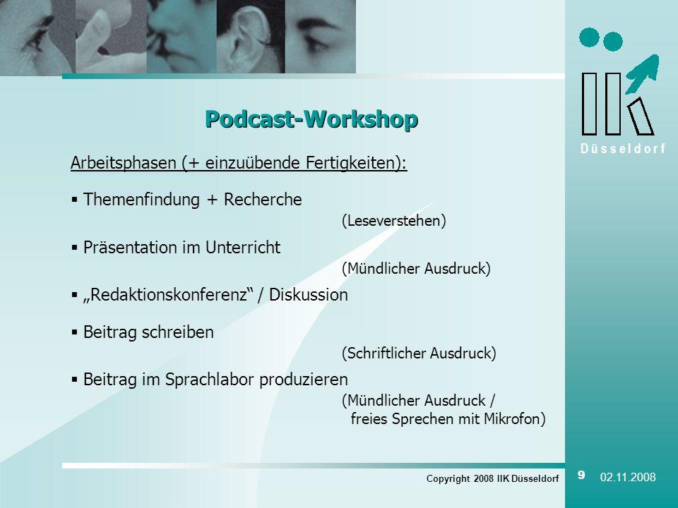 D ü s s e l d o r f Copyright 2008 IIK Düsseldorf 9 02.11.2008 Podcast-Workshop Arbeitsphasen (+ einzuübende Fertigkeiten): Themenfindung + Recherche