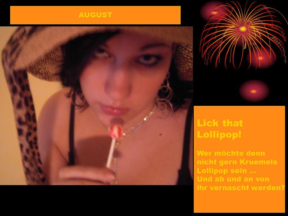 Lick that Lollipop! Wer möchte denn nicht gern Kruemels Lollipop sein … Und ab und an von ihr vernascht werden? AUGUST