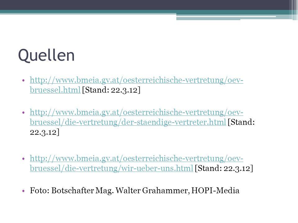 Quellen http://www.bmeia.gv.at/oesterreichische-vertretung/oev- bruessel.html [Stand: 22.3.12]http://www.bmeia.gv.at/oesterreichische-vertretung/oev- bruessel.html http://www.bmeia.gv.at/oesterreichische-vertretung/oev- bruessel/die-vertretung/der-staendige-vertreter.html [Stand: 22.3.12]http://www.bmeia.gv.at/oesterreichische-vertretung/oev- bruessel/die-vertretung/der-staendige-vertreter.html http://www.bmeia.gv.at/oesterreichische-vertretung/oev- bruessel/die-vertretung/wir-ueber-uns.html [Stand: 22.3.12]http://www.bmeia.gv.at/oesterreichische-vertretung/oev- bruessel/die-vertretung/wir-ueber-uns.html Foto: Botschafter Mag.
