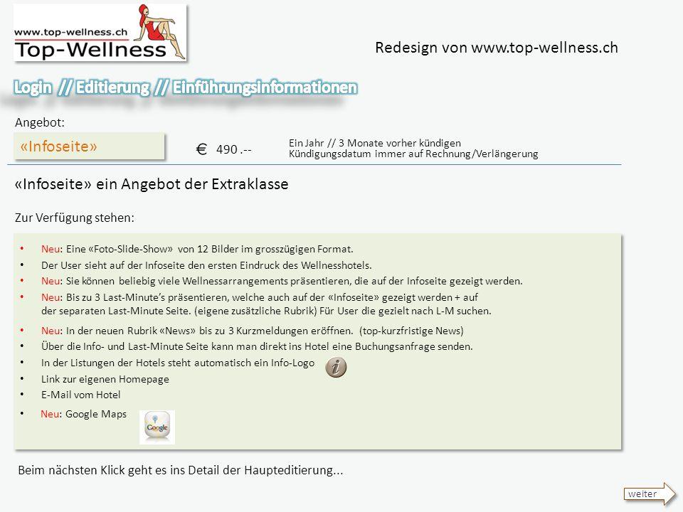 Redesign von www.top-wellness.ch «Infoseite» Angebot: 490.-- Ein Jahr // 3 Monate vorher kündigen Kündigungsdatum immer auf Rechnung/Verlängerung Beim nächsten Klick geht es ins Detail der Haupteditierung...