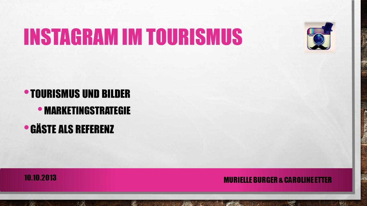 INSTAGRAM IM TOURISMUS TOURISMUS UND BILDER MARKETINGSTRATEGIE GÄSTE ALS REFERENZ 10.10.2013 MURIELLE BURGER & CAROLINE ETTER