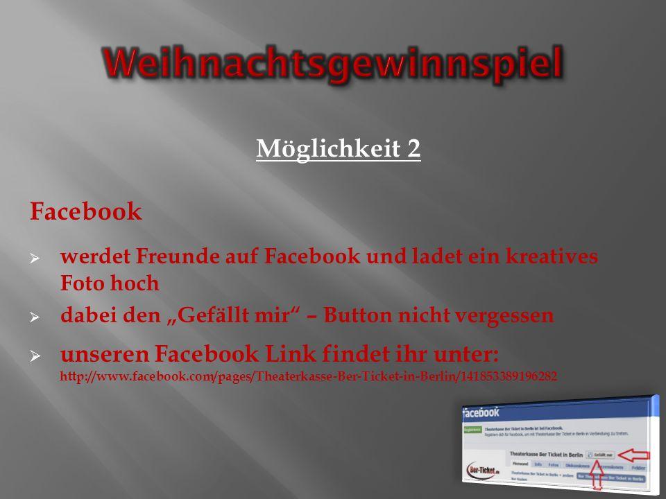 Facebook werdet Freunde auf Facebook und ladet ein kreatives Foto hoch dabei den Gefällt mir – Button nicht vergessen unseren Facebook Link findet ihr unter: http://www.facebook.com/pages/Theaterkasse-Ber-Ticket-in-Berlin/141853389196282 Möglichkeit 2