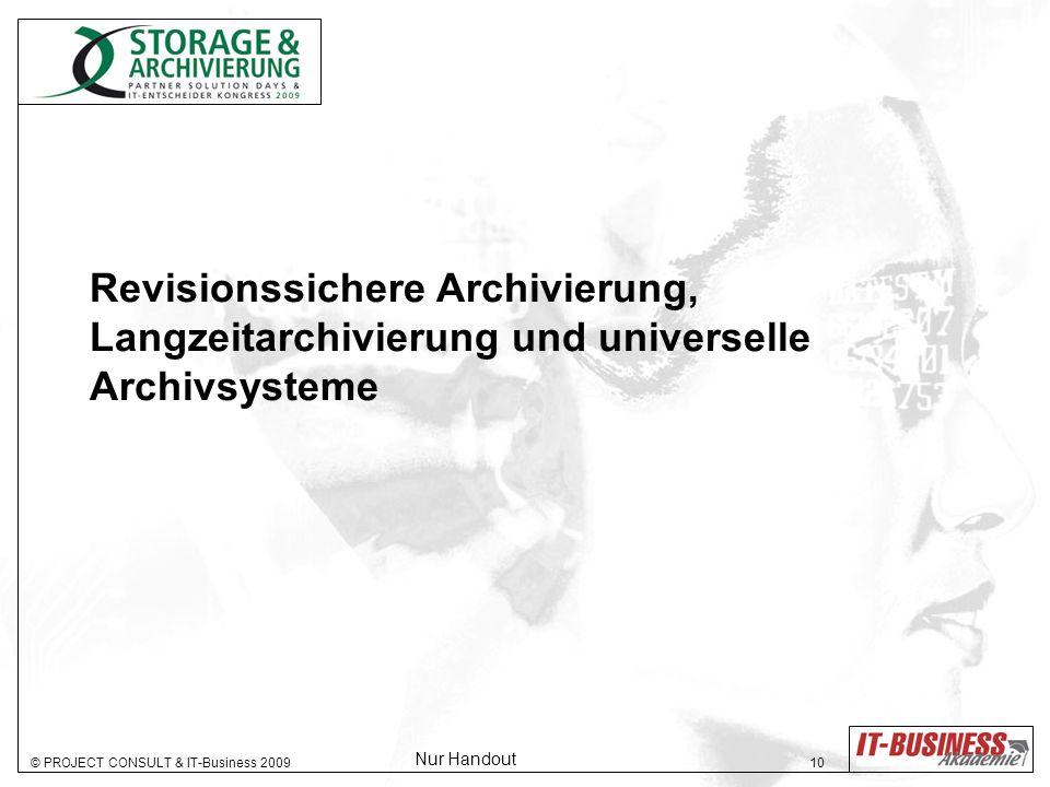 © PROJECT CONSULT & IT-Business 2009 10 Revisionssichere Archivierung, Langzeitarchivierung und universelle Archivsysteme Nur Handout