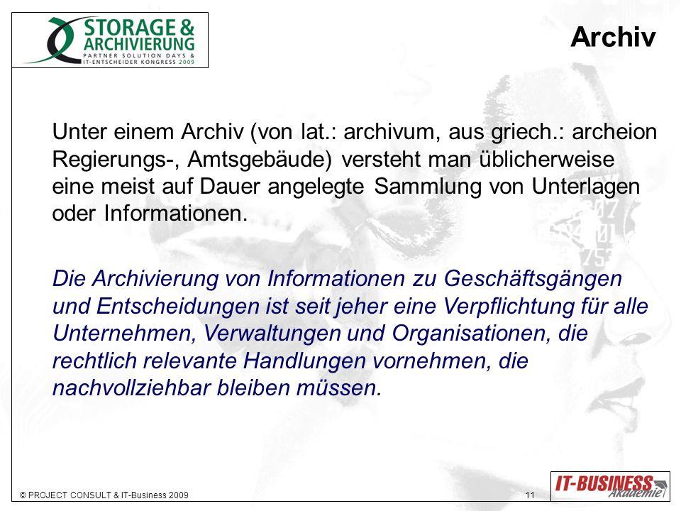 © PROJECT CONSULT & IT-Business 2009 11 Archiv Unter einem Archiv (von lat.: archivum, aus griech.: archeion Regierungs-, Amtsgebäude) versteht man üblicherweise eine meist auf Dauer angelegte Sammlung von Unterlagen oder Informationen.