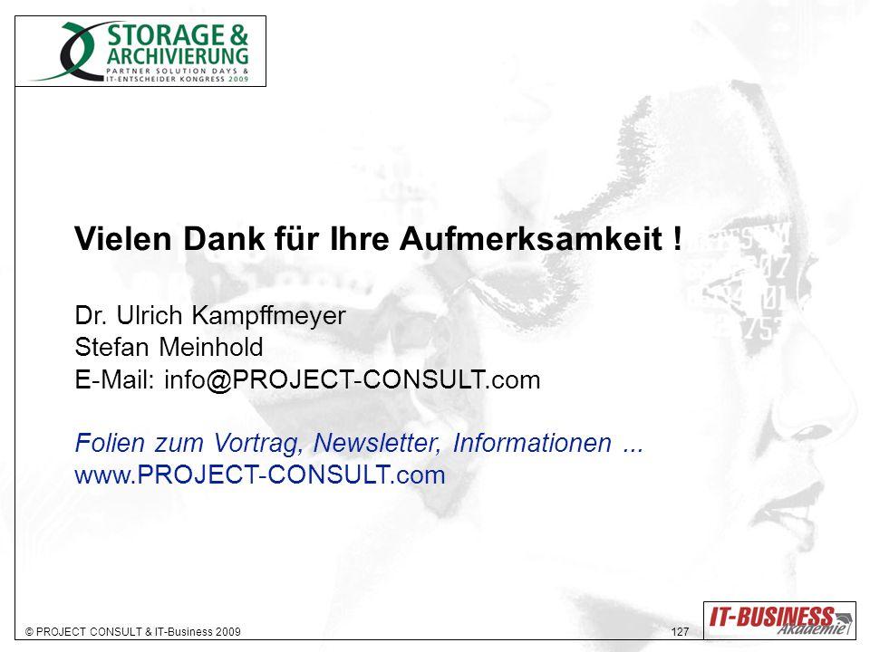 © PROJECT CONSULT & IT-Business 2009 127 Vielen Dank für Ihre Aufmerksamkeit ! Dr. Ulrich Kampffmeyer Stefan Meinhold E-Mail: info@PROJECT-CONSULT.com
