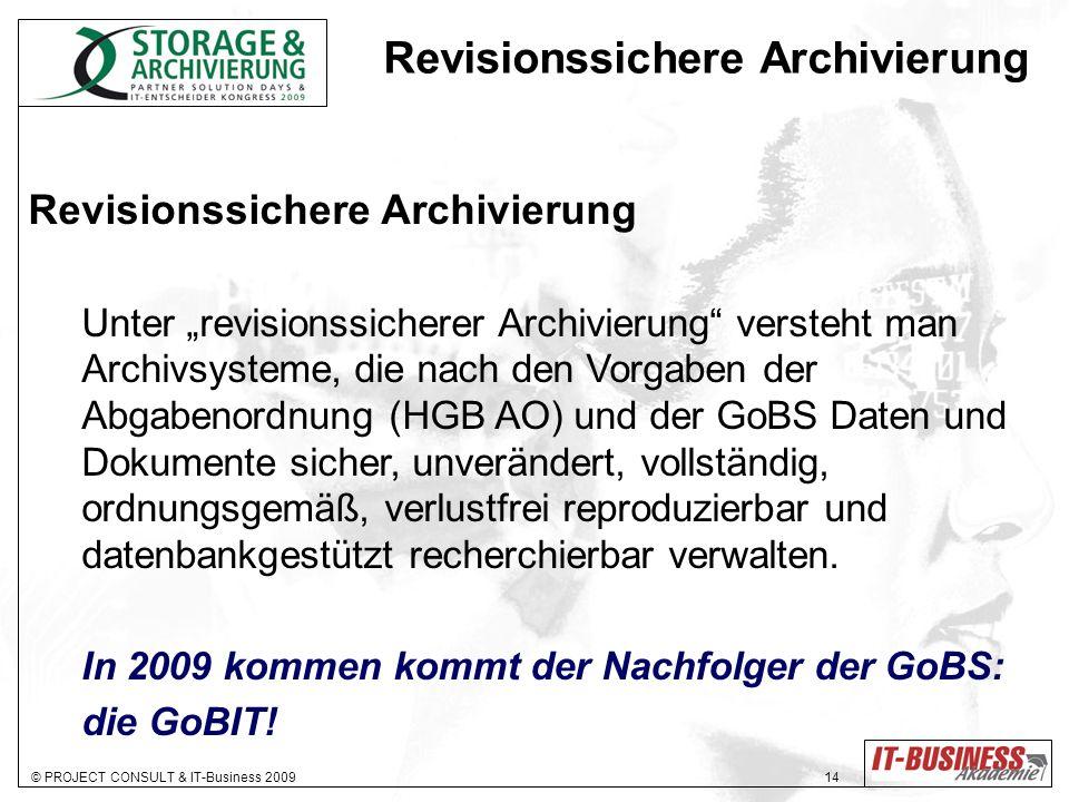 © PROJECT CONSULT & IT-Business 2009 14 Revisionssichere Archivierung Unter revisionssicherer Archivierung versteht man Archivsysteme, die nach den Vo