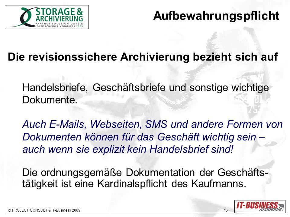 © PROJECT CONSULT & IT-Business 2009 15 Aufbewahrungspflicht Die revisionssichere Archivierung bezieht sich auf Handelsbriefe, Geschäftsbriefe und sonstige wichtige Dokumente.