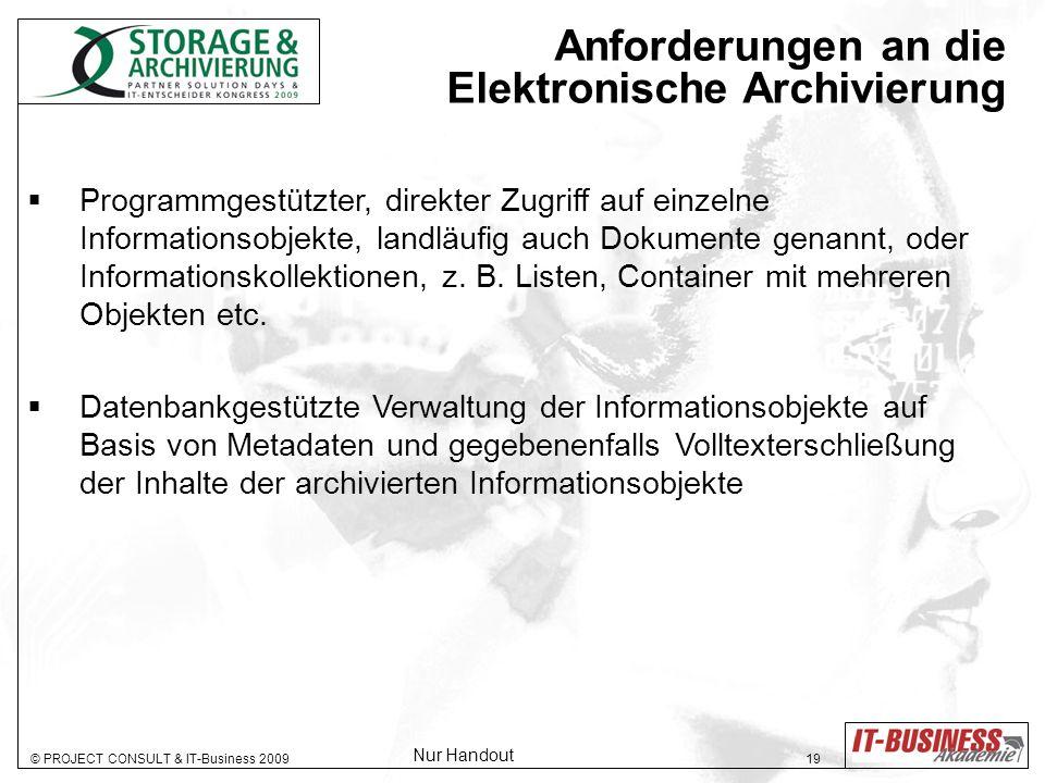 © PROJECT CONSULT & IT-Business 2009 19 Anforderungen an die Elektronische Archivierung Programmgestützter, direkter Zugriff auf einzelne Informationsobjekte, landläufig auch Dokumente genannt, oder Informationskollektionen, z.