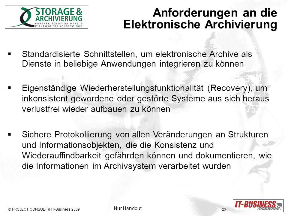 © PROJECT CONSULT & IT-Business 2009 23 Anforderungen an die Elektronische Archivierung Standardisierte Schnittstellen, um elektronische Archive als Dienste in beliebige Anwendungen integrieren zu können Eigenständige Wiederherstellungsfunktionalität (Recovery), um inkonsistent gewordene oder gestörte Systeme aus sich heraus verlustfrei wieder aufbauen zu können Sichere Protokollierung von allen Veränderungen an Strukturen und Informationsobjekten, die die Konsistenz und Wiederauffindbarkeit gefährden können und dokumentieren, wie die Informationen im Archivsystem verarbeitet wurden Nur Handout