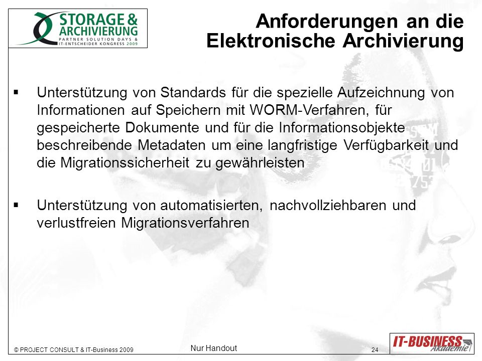 © PROJECT CONSULT & IT-Business 2009 24 Anforderungen an die Elektronische Archivierung Unterstützung von Standards für die spezielle Aufzeichnung von Informationen auf Speichern mit WORM-Verfahren, für gespeicherte Dokumente und für die Informationsobjekte beschreibende Metadaten um eine langfristige Verfügbarkeit und die Migrationssicherheit zu gewährleisten Unterstützung von automatisierten, nachvollziehbaren und verlustfreien Migrationsverfahren Nur Handout