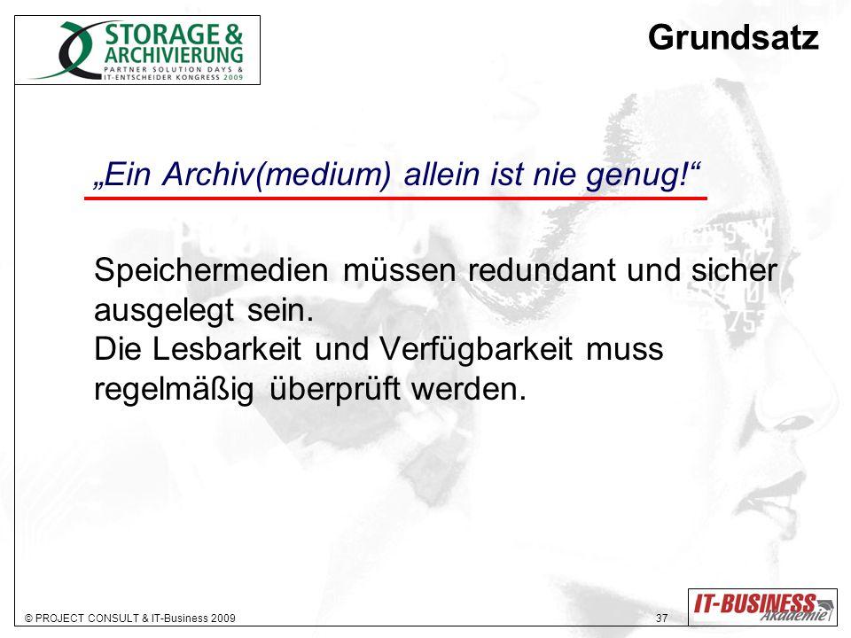 © PROJECT CONSULT & IT-Business 2009 37 Grundsatz Ein Archiv(medium) allein ist nie genug! Speichermedien müssen redundant und sicher ausgelegt sein.