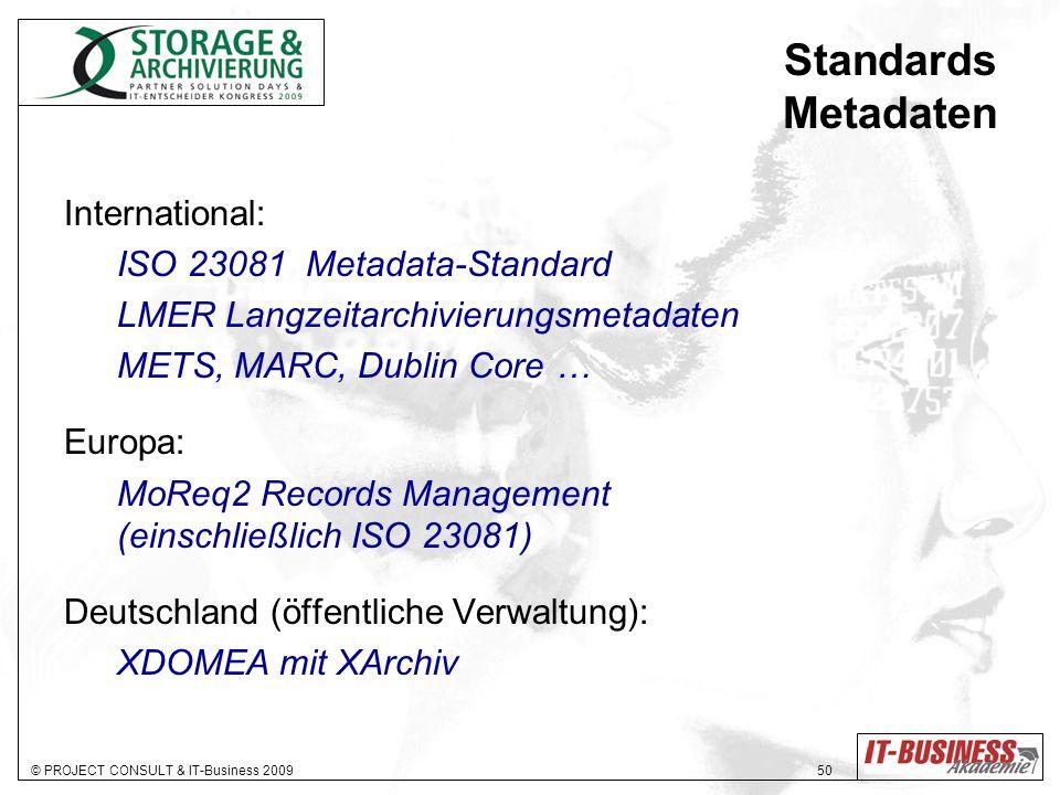 © PROJECT CONSULT & IT-Business 2009 50 Standards Metadaten International: ISO 23081 Metadata-Standard LMER Langzeitarchivierungsmetadaten METS, MARC, Dublin Core … Europa: MoReq2 Records Management (einschließlich ISO 23081) Deutschland (öffentliche Verwaltung): XDOMEA mit XArchiv