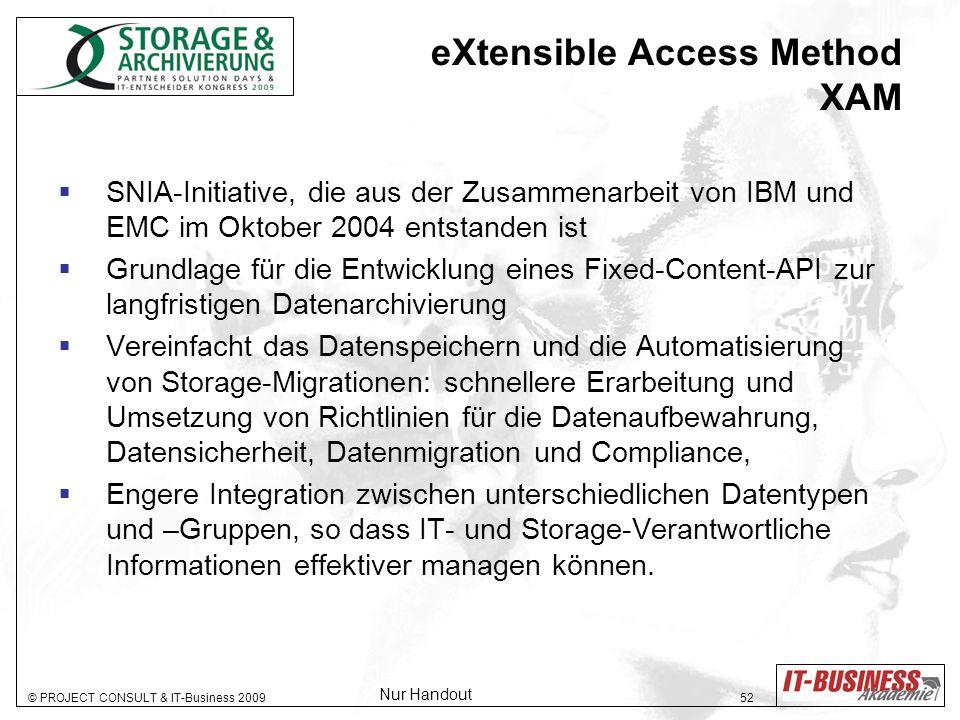 © PROJECT CONSULT & IT-Business 2009 52 SNIA-Initiative, die aus der Zusammenarbeit von IBM und EMC im Oktober 2004 entstanden ist Grundlage für die Entwicklung eines Fixed-Content-API zur langfristigen Datenarchivierung Vereinfacht das Datenspeichern und die Automatisierung von Storage-Migrationen: schnellere Erarbeitung und Umsetzung von Richtlinien für die Datenaufbewahrung, Datensicherheit, Datenmigration und Compliance, Engere Integration zwischen unterschiedlichen Datentypen und –Gruppen, so dass IT- und Storage-Verantwortliche Informationen effektiver managen können.