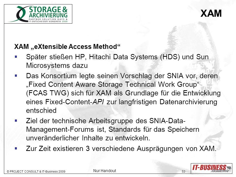 © PROJECT CONSULT & IT-Business 2009 53 XAM XAM eXtensible Access Method Später stießen HP, Hitachi Data Systems (HDS) und Sun Microsystems dazu Das Konsortium legte seinen Vorschlag der SNIA vor, deren Fixed Content Aware Storage Technical Work Group (FCAS TWG) sich für XAM als Grundlage für die Entwicklung eines Fixed-Content-API zur langfristigen Datenarchivierung entschied Ziel der technische Arbeitsgruppe des SNIA-Data- Management-Forums ist, Standards für das Speichern unveränderlicher Inhalte zu entwickeln.