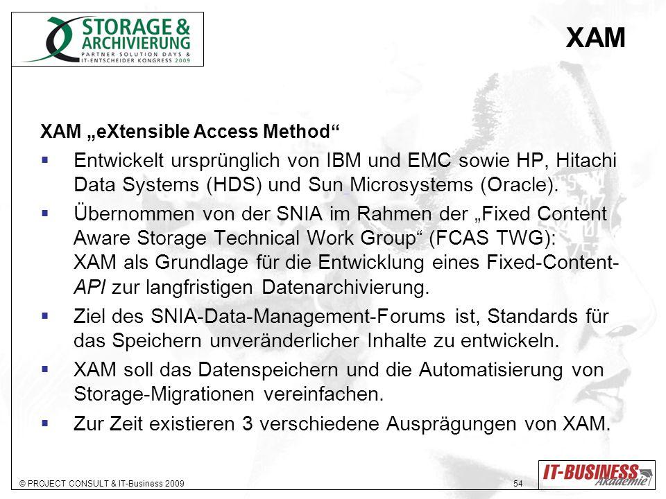 © PROJECT CONSULT & IT-Business 2009 54 XAM XAM eXtensible Access Method Entwickelt ursprünglich von IBM und EMC sowie HP, Hitachi Data Systems (HDS) und Sun Microsystems (Oracle).