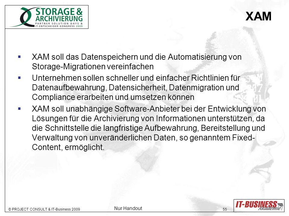 © PROJECT CONSULT & IT-Business 2009 55 XAM XAM soll das Datenspeichern und die Automatisierung von Storage-Migrationen vereinfachen Unternehmen sollen schneller und einfacher Richtlinien für Datenaufbewahrung, Datensicherheit, Datenmigration und Compliance erarbeiten und umsetzen können XAM soll unabhängige Software-Anbieter bei der Entwicklung von Lösungen für die Archivierung von Informationen unterstützen, da die Schnittstelle die langfristige Aufbewahrung, Bereitstellung und Verwaltung von unveränderlichen Daten, so genanntem Fixed- Content, ermöglicht.