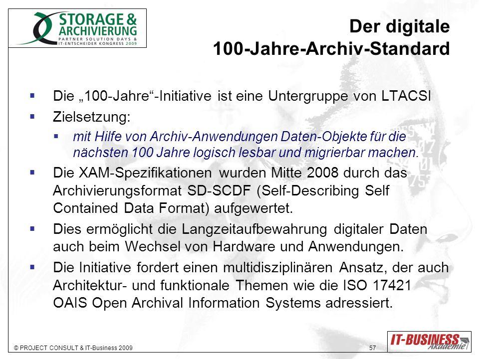 © PROJECT CONSULT & IT-Business 2009 57 Der digitale 100-Jahre-Archiv-Standard Die 100-Jahre-Initiative ist eine Untergruppe von LTACSI Zielsetzung: mit Hilfe von Archiv-Anwendungen Daten-Objekte für die nächsten 100 Jahre logisch lesbar und migrierbar machen.