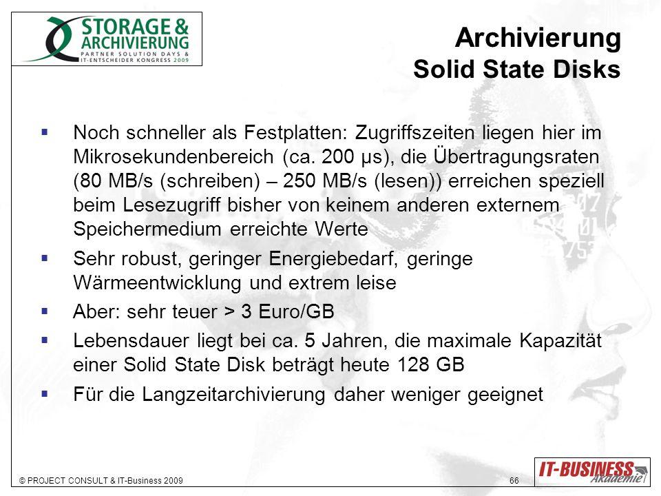 © PROJECT CONSULT & IT-Business 2009 66 Archivierung Solid State Disks Noch schneller als Festplatten: Zugriffszeiten liegen hier im Mikrosekundenbereich (ca.