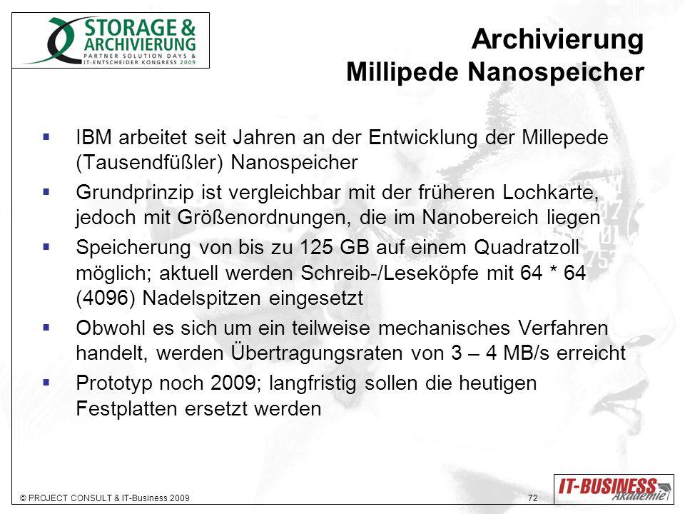 © PROJECT CONSULT & IT-Business 2009 72 Archivierung Millipede Nanospeicher IBM arbeitet seit Jahren an der Entwicklung der Millepede (Tausendfüßler) Nanospeicher Grundprinzip ist vergleichbar mit der früheren Lochkarte, jedoch mit Größenordnungen, die im Nanobereich liegen Speicherung von bis zu 125 GB auf einem Quadratzoll möglich; aktuell werden Schreib-/Leseköpfe mit 64 * 64 (4096) Nadelspitzen eingesetzt Obwohl es sich um ein teilweise mechanisches Verfahren handelt, werden Übertragungsraten von 3 – 4 MB/s erreicht Prototyp noch 2009; langfristig sollen die heutigen Festplatten ersetzt werden