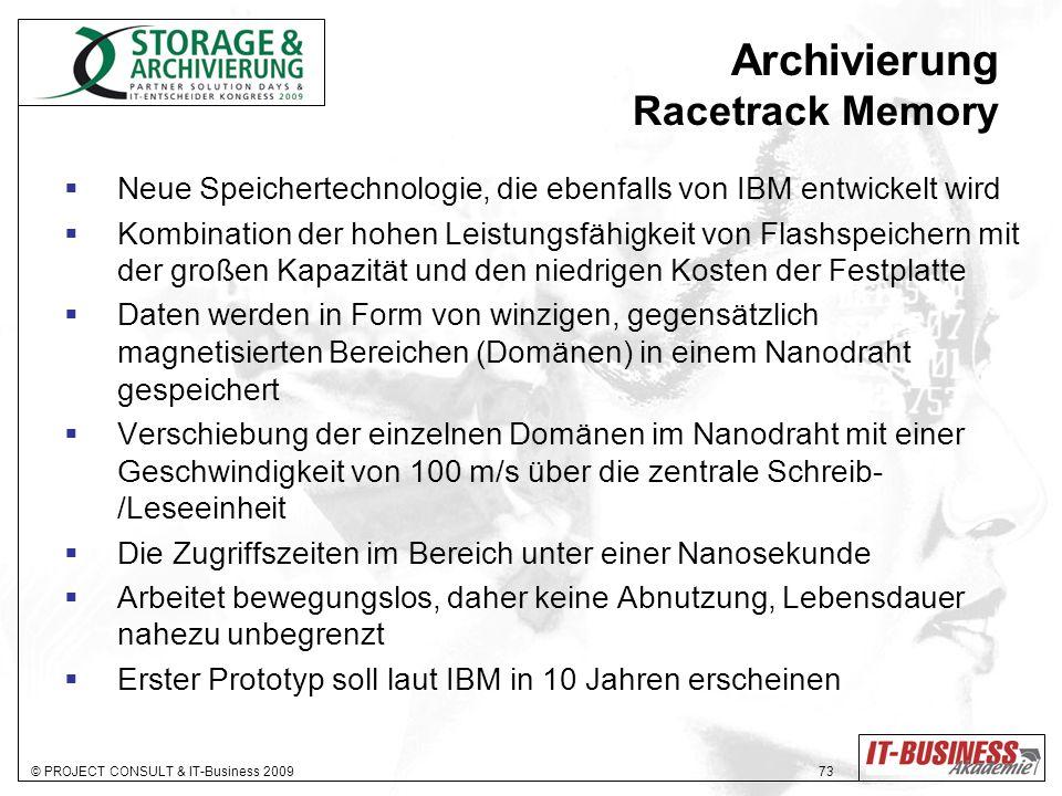 © PROJECT CONSULT & IT-Business 2009 73 Archivierung Racetrack Memory Neue Speichertechnologie, die ebenfalls von IBM entwickelt wird Kombination der hohen Leistungsfähigkeit von Flashspeichern mit der großen Kapazität und den niedrigen Kosten der Festplatte Daten werden in Form von winzigen, gegensätzlich magnetisierten Bereichen (Domänen) in einem Nanodraht gespeichert Verschiebung der einzelnen Domänen im Nanodraht mit einer Geschwindigkeit von 100 m/s über die zentrale Schreib- /Leseeinheit Die Zugriffszeiten im Bereich unter einer Nanosekunde Arbeitet bewegungslos, daher keine Abnutzung, Lebensdauer nahezu unbegrenzt Erster Prototyp soll laut IBM in 10 Jahren erscheinen