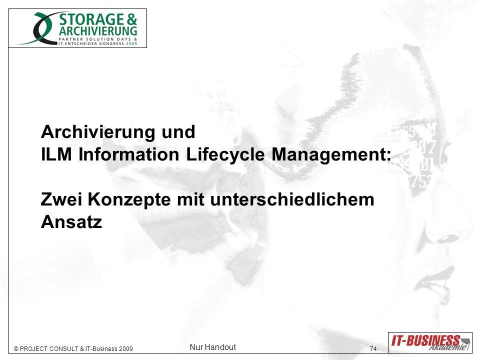 © PROJECT CONSULT & IT-Business 2009 74 Archivierung und ILM Information Lifecycle Management: Zwei Konzepte mit unterschiedlichem Ansatz Nur Handout