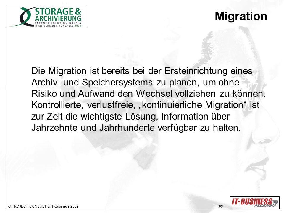 © PROJECT CONSULT & IT-Business 2009 83 Migration Die Migration ist bereits bei der Ersteinrichtung eines Archiv- und Speichersystems zu planen, um ohne Risiko und Aufwand den Wechsel vollziehen zu können.