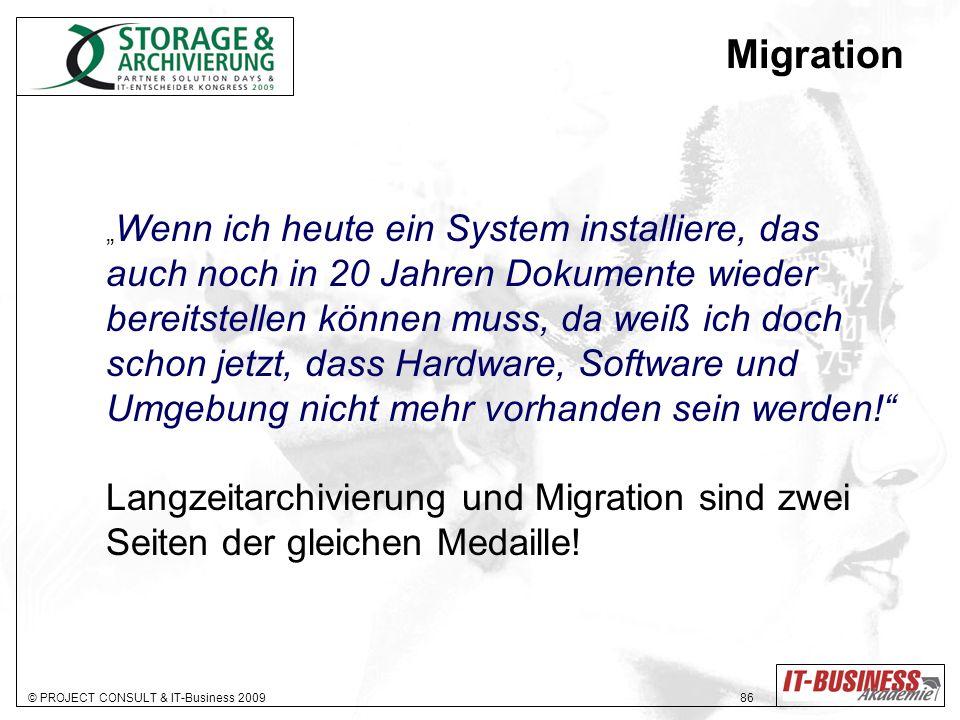 © PROJECT CONSULT & IT-Business 2009 86 Migration Wenn ich heute ein System installiere, das auch noch in 20 Jahren Dokumente wieder bereitstellen können muss, da weiß ich doch schon jetzt, dass Hardware, Software und Umgebung nicht mehr vorhanden sein werden.