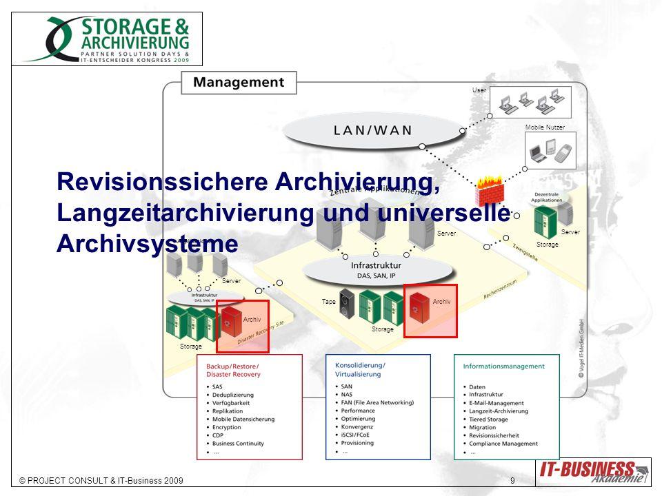 © PROJECT CONSULT & IT-Business 2009 9 Storage Archiv Storage Tape Storage Server User Mobile Nutzer Revisionssichere Archivierung, Langzeitarchivierung und universelle Archivsysteme