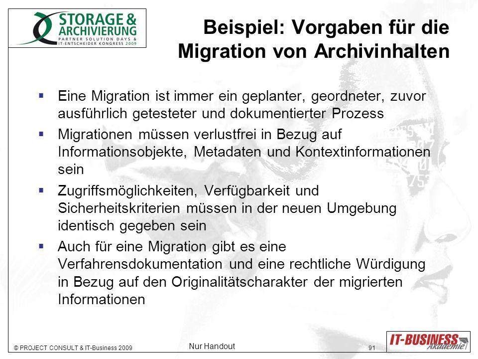 © PROJECT CONSULT & IT-Business 2009 91 Beispiel: Vorgaben für die Migration von Archivinhalten Eine Migration ist immer ein geplanter, geordneter, zuvor ausführlich getesteter und dokumentierter Prozess Migrationen müssen verlustfrei in Bezug auf Informationsobjekte, Metadaten und Kontextinformationen sein Zugriffsmöglichkeiten, Verfügbarkeit und Sicherheitskriterien müssen in der neuen Umgebung identisch gegeben sein Auch für eine Migration gibt es eine Verfahrensdokumentation und eine rechtliche Würdigung in Bezug auf den Originalitätscharakter der migrierten Informationen Nur Handout