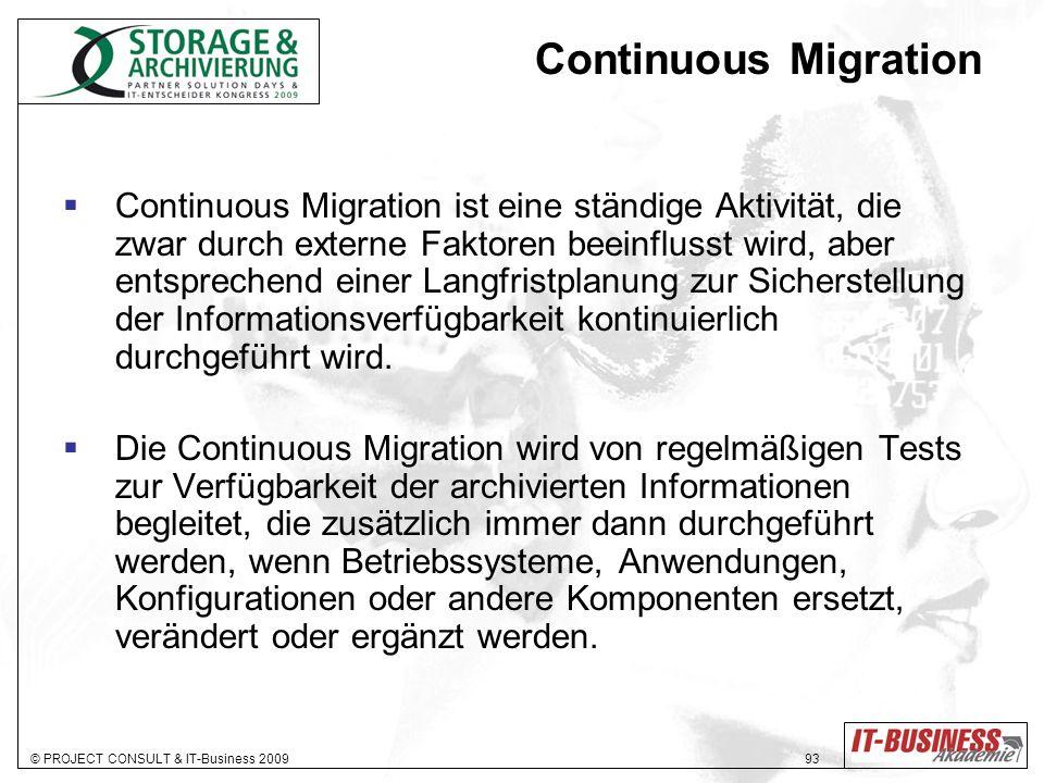 © PROJECT CONSULT & IT-Business 2009 93 Continuous Migration Continuous Migration ist eine ständige Aktivität, die zwar durch externe Faktoren beeinflusst wird, aber entsprechend einer Langfristplanung zur Sicherstellung der Informationsverfügbarkeit kontinuierlich durchgeführt wird.