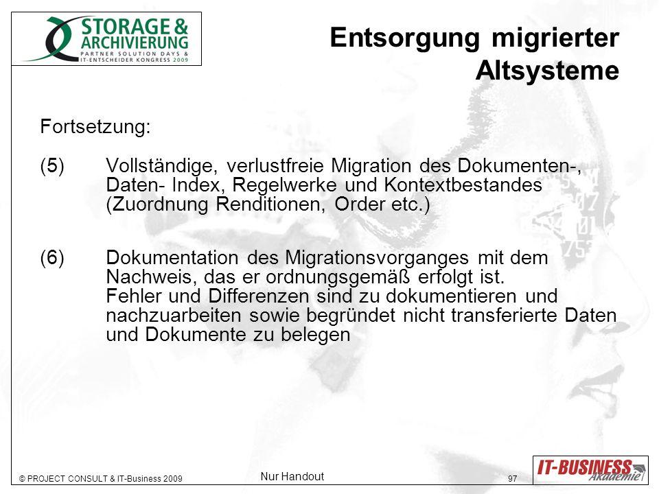 © PROJECT CONSULT & IT-Business 2009 97 Entsorgung migrierter Altsysteme Fortsetzung: (5) Vollständige, verlustfreie Migration des Dokumenten-, Daten- Index, Regelwerke und Kontextbestandes (Zuordnung Renditionen, Order etc.) (6)Dokumentation des Migrationsvorganges mit dem Nachweis, das er ordnungsgemäß erfolgt ist.