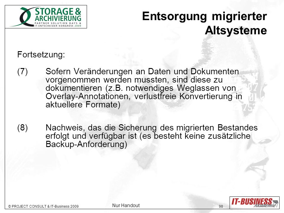 © PROJECT CONSULT & IT-Business 2009 98 Entsorgung migrierter Altsysteme Fortsetzung: (7) Sofern Veränderungen an Daten und Dokumenten vorgenommen werden mussten, sind diese zu dokumentieren (z.B.