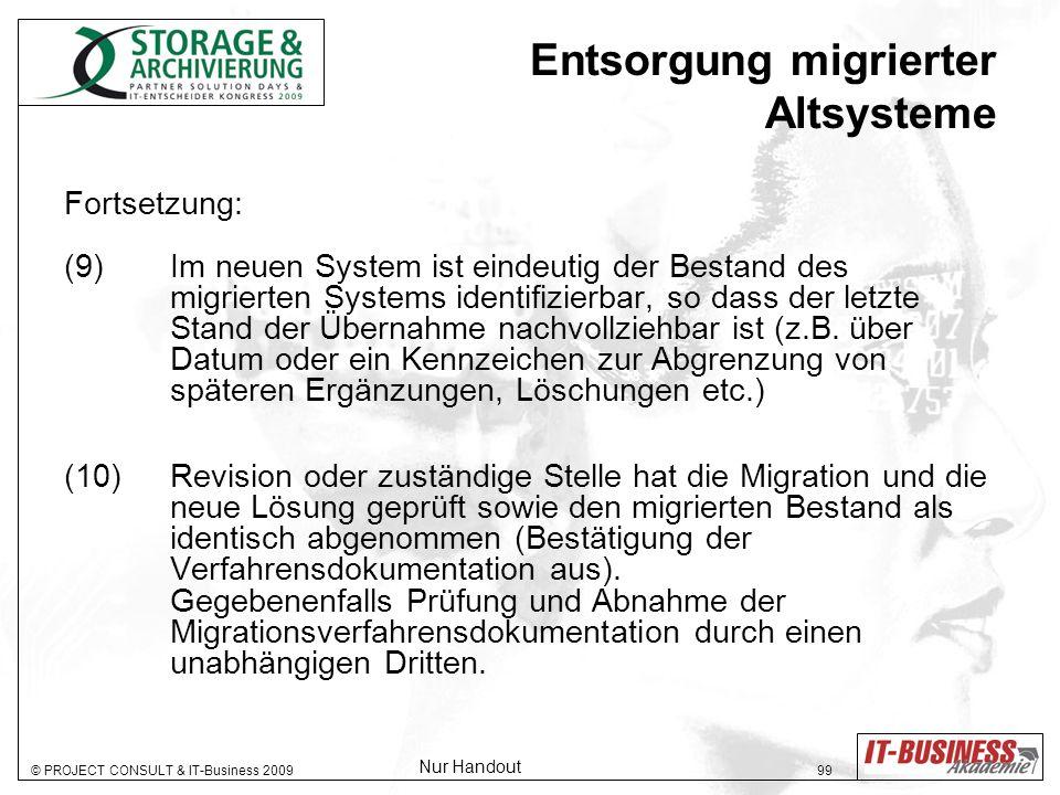 © PROJECT CONSULT & IT-Business 2009 99 Entsorgung migrierter Altsysteme Fortsetzung: (9) Im neuen System ist eindeutig der Bestand des migrierten Systems identifizierbar, so dass der letzte Stand der Übernahme nachvollziehbar ist (z.B.