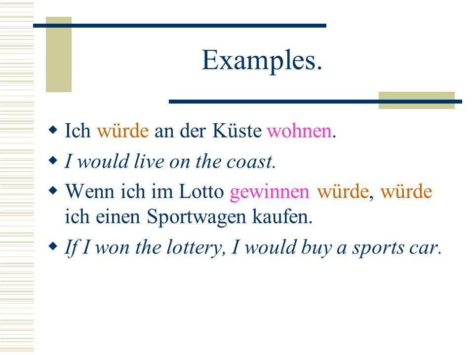 Examples. Ich würde an der Küste wohnen. I would live on the coast.