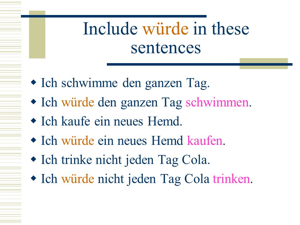 Include würde in these sentences Ich schwimme den ganzen Tag. Ich würde den ganzen Tag schwimmen. Ich kaufe ein neues Hemd. Ich würde ein neues Hemd k