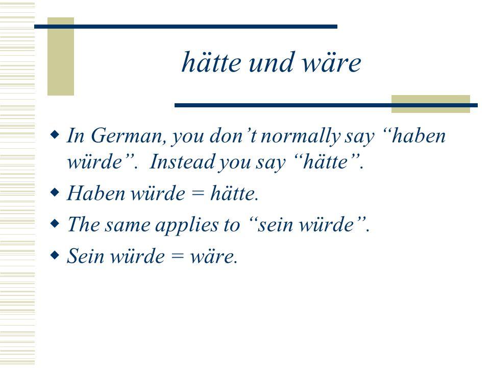 hätte und wäre In German, you dont normally say haben würde.
