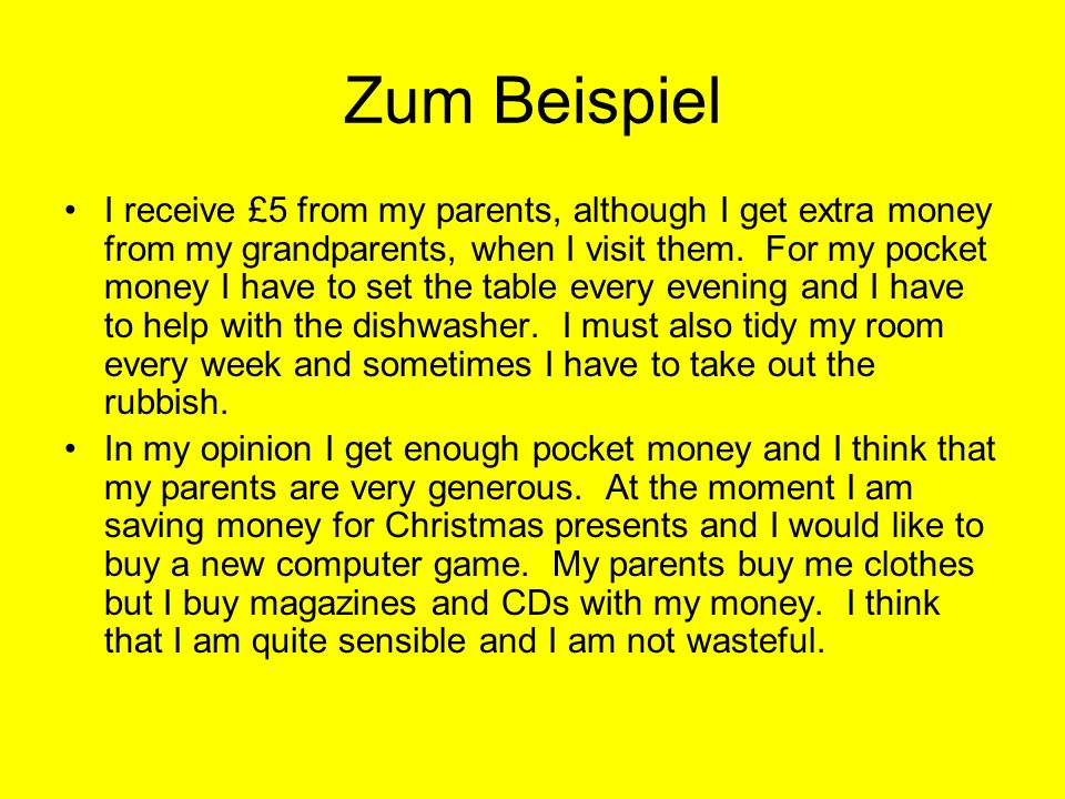 Zum Beispiel I receive £5 from my parents, although I get extra money from my grandparents, when I visit them. For my pocket money I have to set the t
