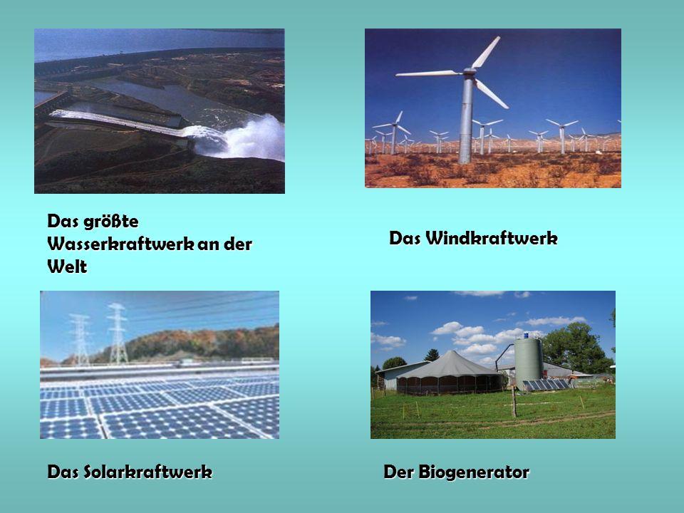 Das größte Wasserkraftwerk an der Welt Das Windkraftwerk Das Solarkraftwerk Der Biogenerator