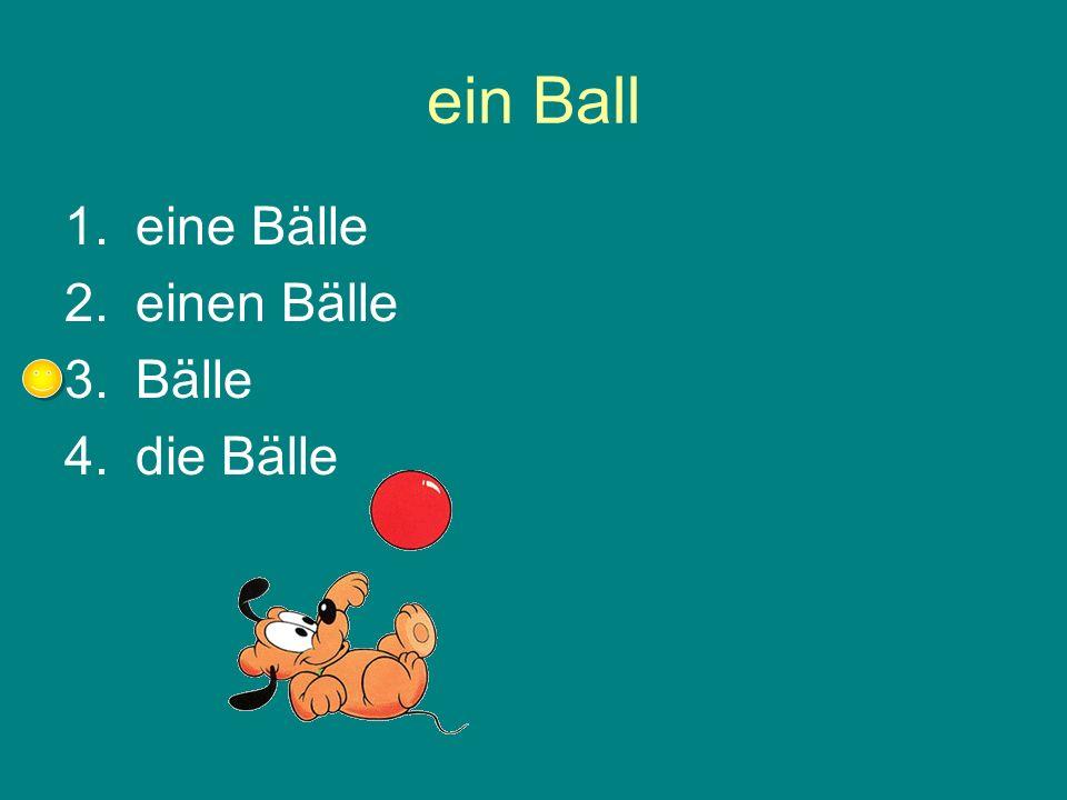 ein Ball 1.eine Bälle 2.einen Bälle 3.Bälle 4.die Bälle