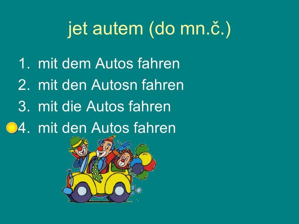 jet autem (do mn.č.) 1.mit dem Autos fahren 2.mit den Autosn fahren 3.mit die Autos fahren 4.mit den Autos fahren