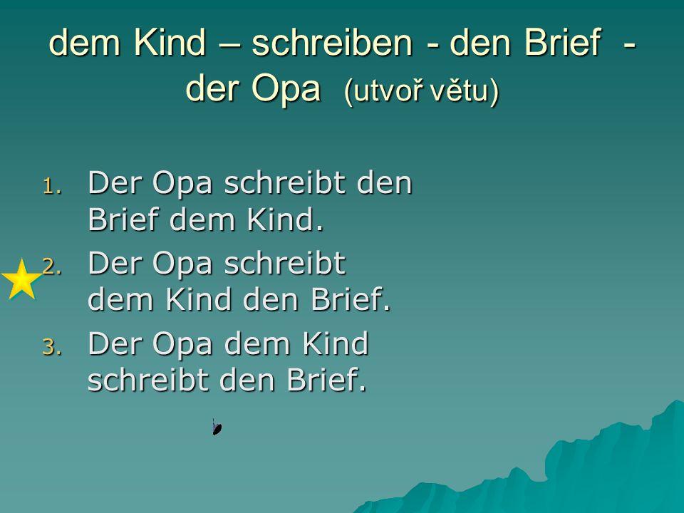 dem Kind – schreiben - den Brief - der Opa (utvoř větu) 1.