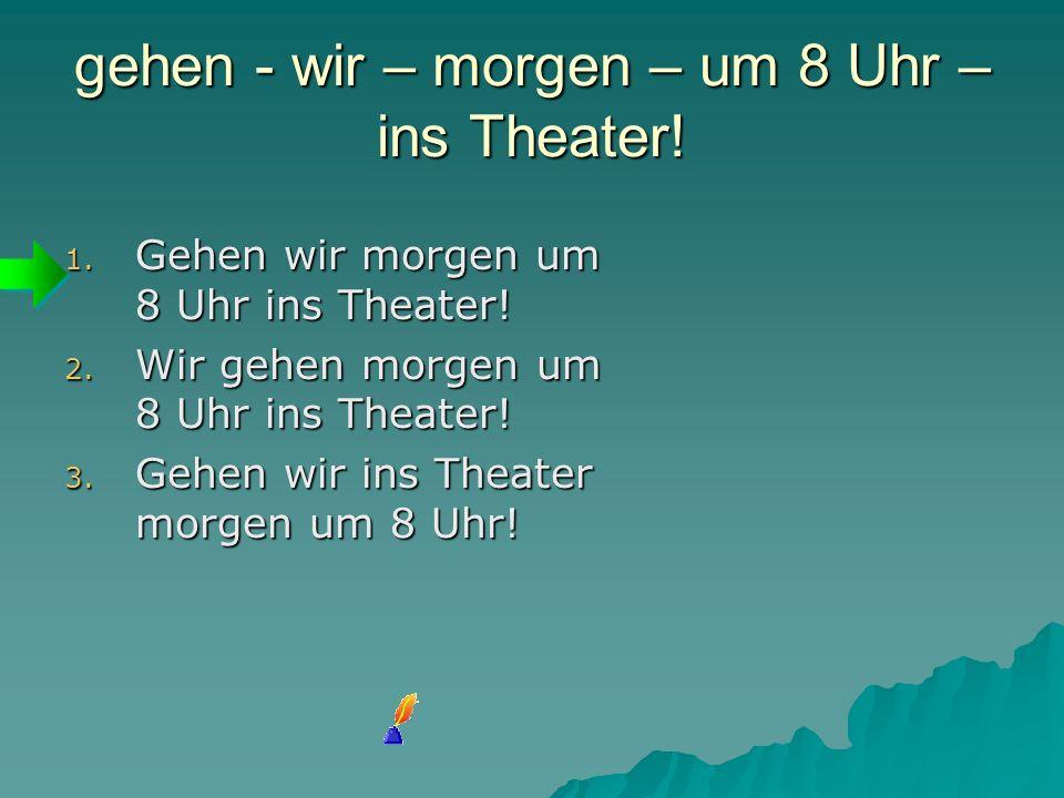 gehen - wir – morgen – um 8 Uhr – ins Theater! 1. G ehen wir morgen um 8 Uhr ins Theater! 2. W ir gehen morgen um 8 Uhr ins Theater! 3. G ehen wir ins