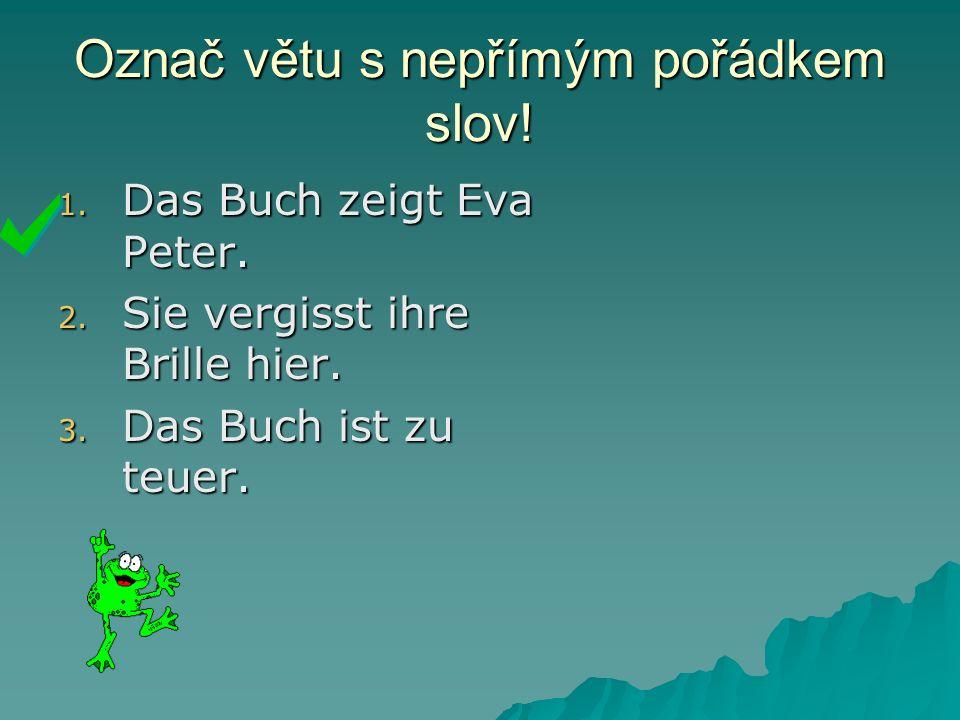 Označ větu s nepřímým pořádkem slov. 1. Das Buch zeigt Eva Peter.