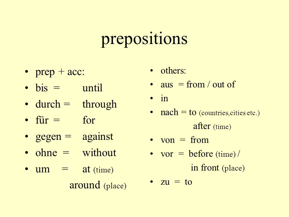prepositions prep + acc: bis = until durch = through für =for gegen =against ohne = without um =at (time) around (place) others: aus = from / out of i