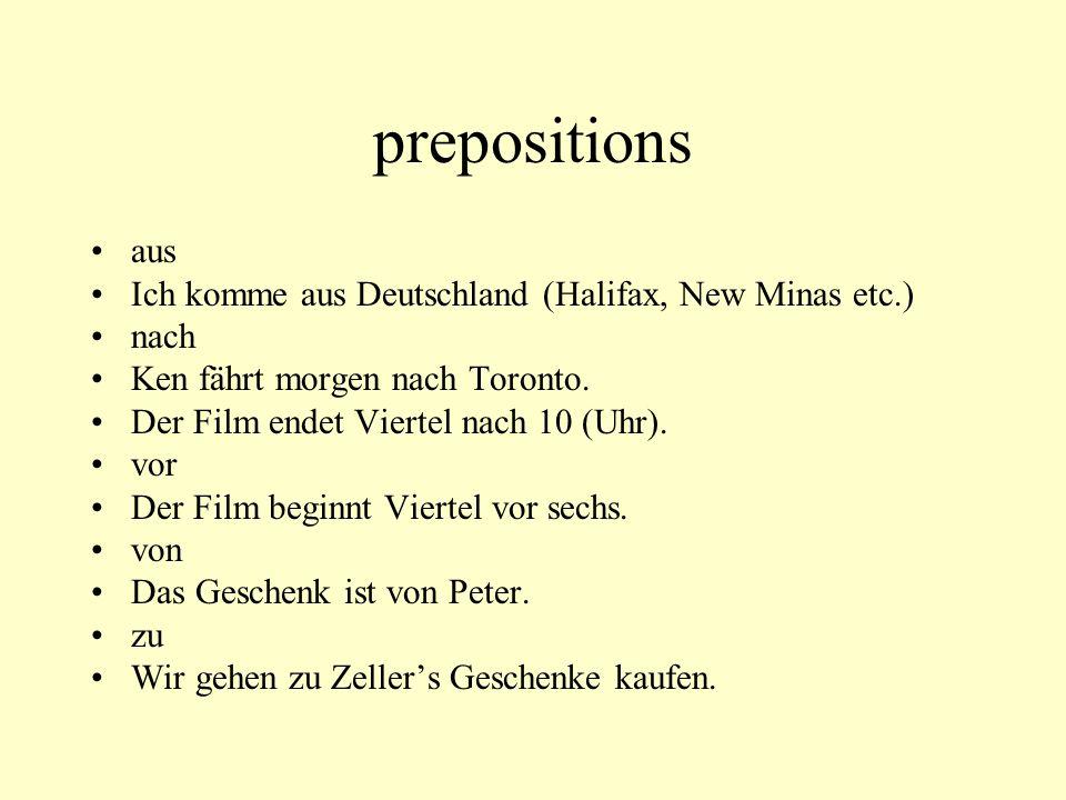 prepositions aus Ich komme aus Deutschland (Halifax, New Minas etc.) nach Ken fährt morgen nach Toronto. Der Film endet Viertel nach 10 (Uhr). vor Der