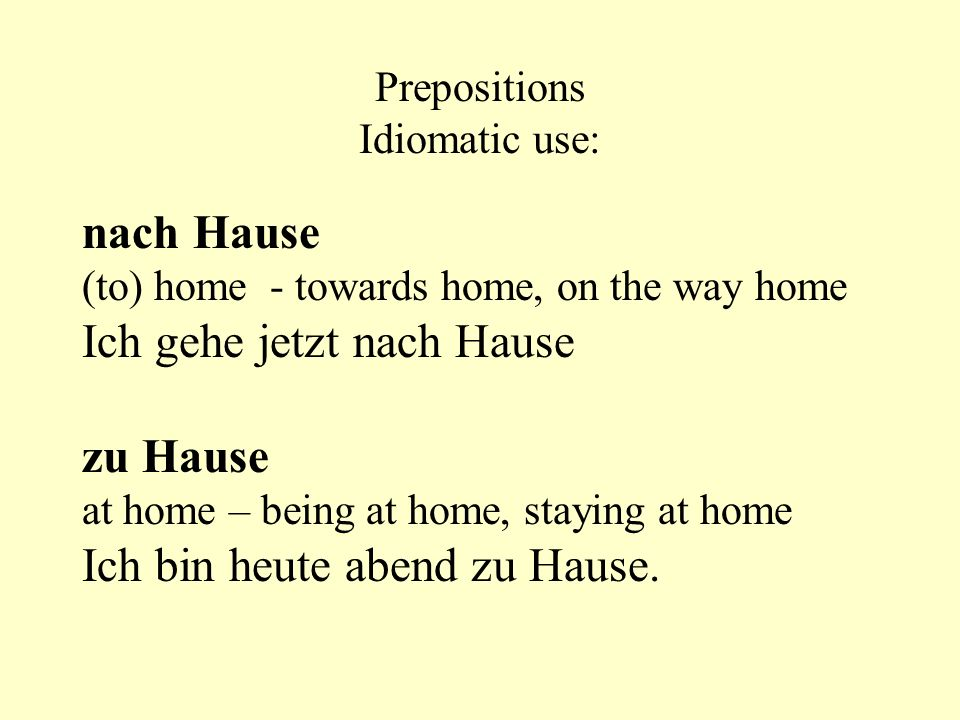 Prepositions Idiomatic use: nach Hause (to) home - towards home, on the way home Ich gehe jetzt nach Hause zu Hause at home – being at home, staying a