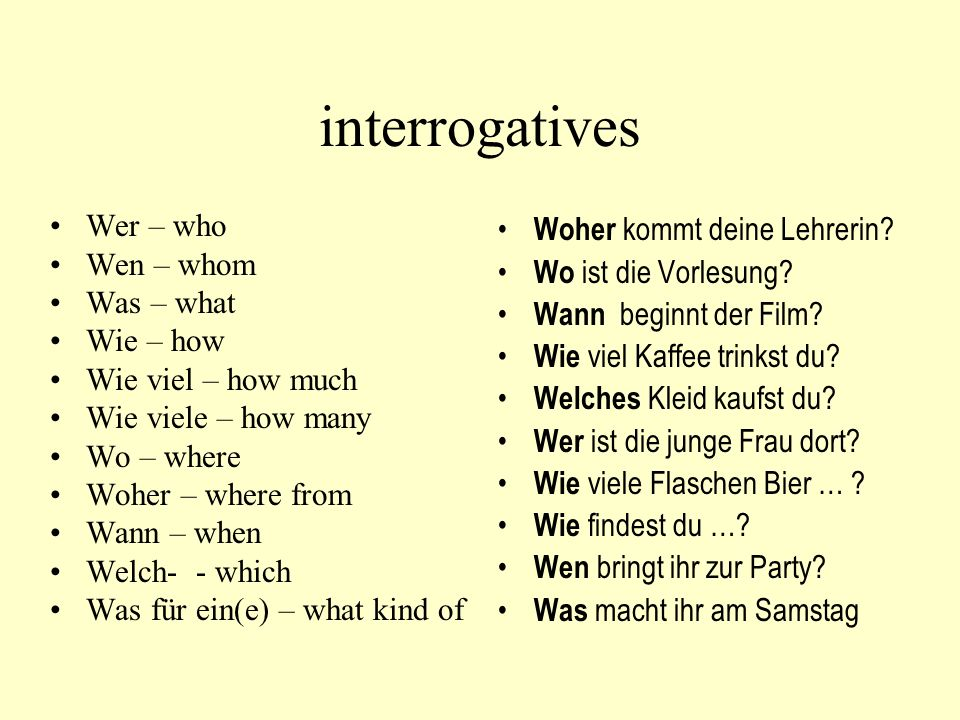 interrogatives Wer – who Wen – whom Was – what Wie – how Wie viel – how much Wie viele – how many Wo – where Woher – where from Wann – when Welch- - w
