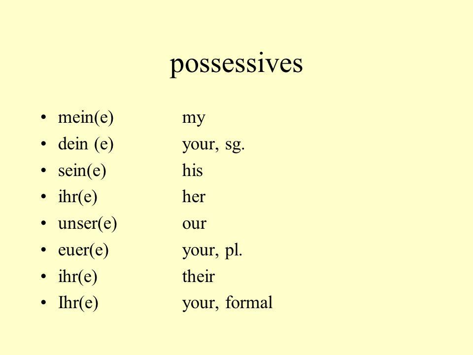 possessives mein(e)my dein (e)your, sg. sein(e)his ihr(e)her unser(e)our euer(e)your, pl. ihr(e)their Ihr(e)your, formal