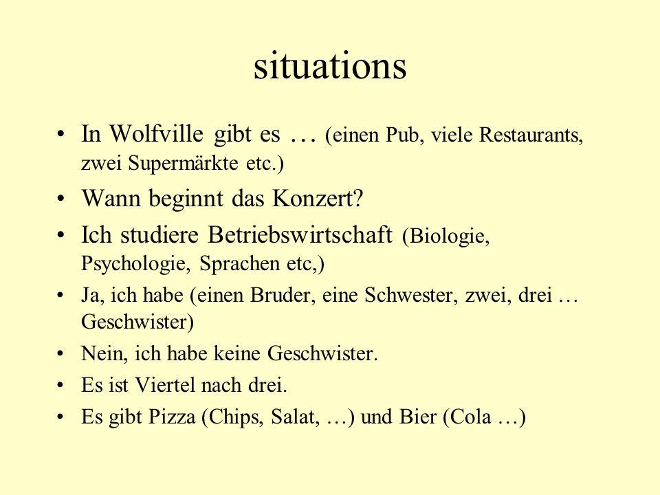 situations In Wolfville gibt es … (einen Pub, viele Restaurants, zwei Supermärkte etc.) Wann beginnt das Konzert? Ich studiere Betriebswirtschaft (Bio